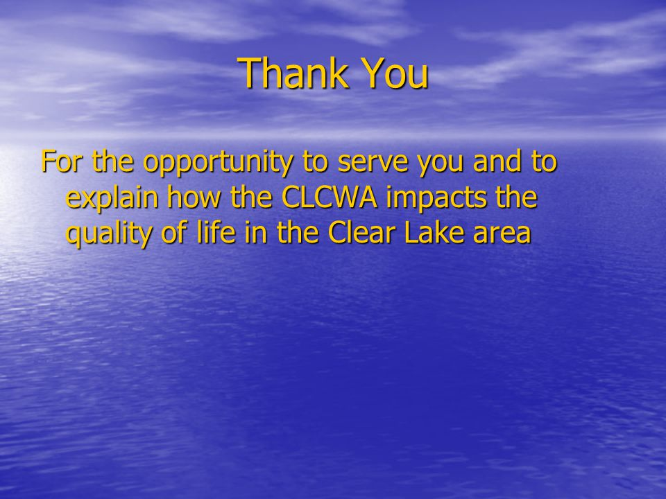 Thank You For the opportunity to serve you and to explain how the CLCWA impacts the quality of life in the Clear Lake area