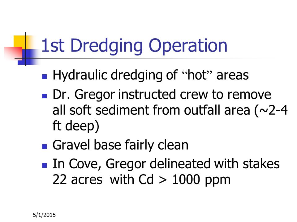 5/1/2015 Final Judgment (70 Civ.4110) June 1972: Remove all sediment with Cd >900 ppm (mg/kg) 1971: Discharge was stopped; routed back to sewer after treatment 1972-1973: Hydraulic dredging by GOULD Design: Dr.