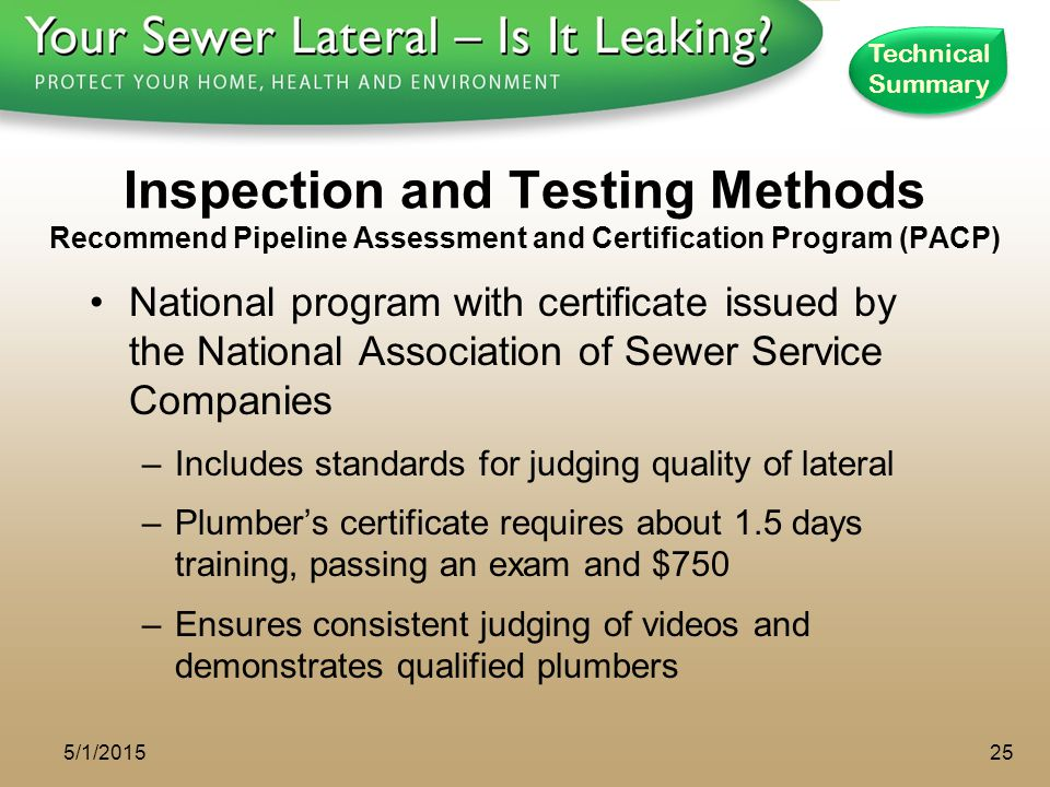 1 - 8 0 0 - S A V E - R - B A Y Inspection and Testing Methods Recommend Pipeline Assessment and Certification Program (PACP) National program with certificate issued by the National Association of Sewer Service Companies –Includes standards for judging quality of lateral –Plumber's certificate requires about 1.5 days training, passing an exam and $750 –Ensures consistent judging of videos and demonstrates qualified plumbers 5/1/201525 Technical Summary