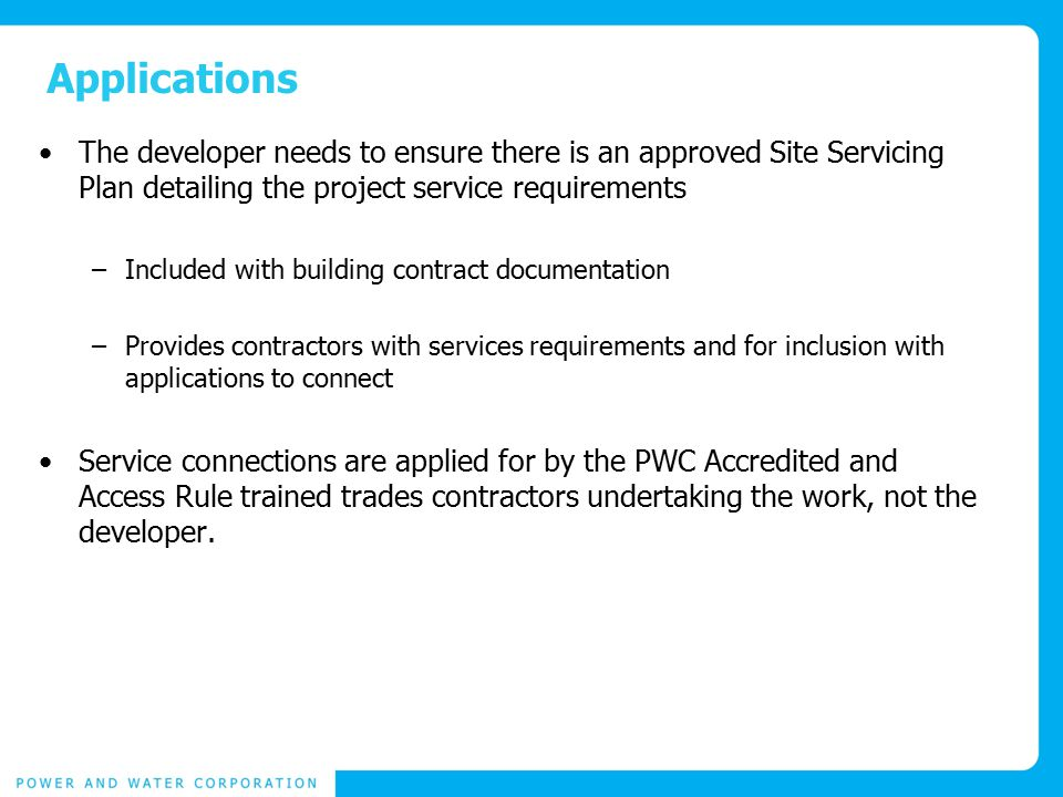 Applications The developer needs to ensure there is an approved Site Servicing Plan detailing the project service requirements –Included with building contract documentation –Provides contractors with services requirements and for inclusion with applications to connect Service connections are applied for by the PWC Accredited and Access Rule trained trades contractors undertaking the work, not the developer.