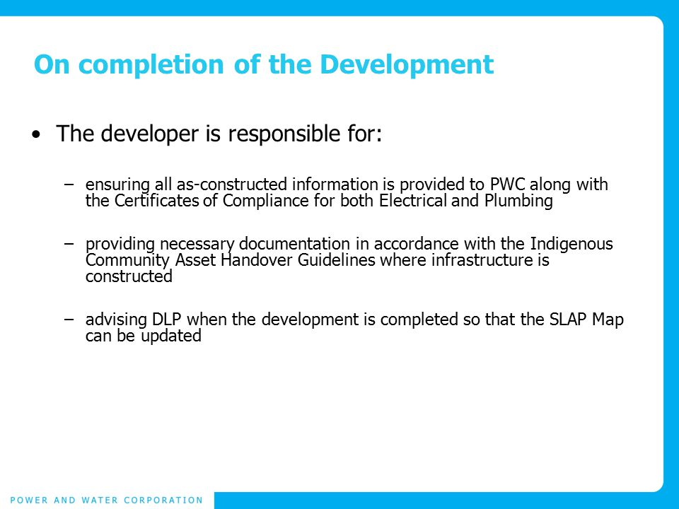 On completion of the Development The developer is responsible for: –ensuring all as-constructed information is provided to PWC along with the Certificates of Compliance for both Electrical and Plumbing –providing necessary documentation in accordance with the Indigenous Community Asset Handover Guidelines where infrastructure is constructed –advising DLP when the development is completed so that the SLAP Map can be updated