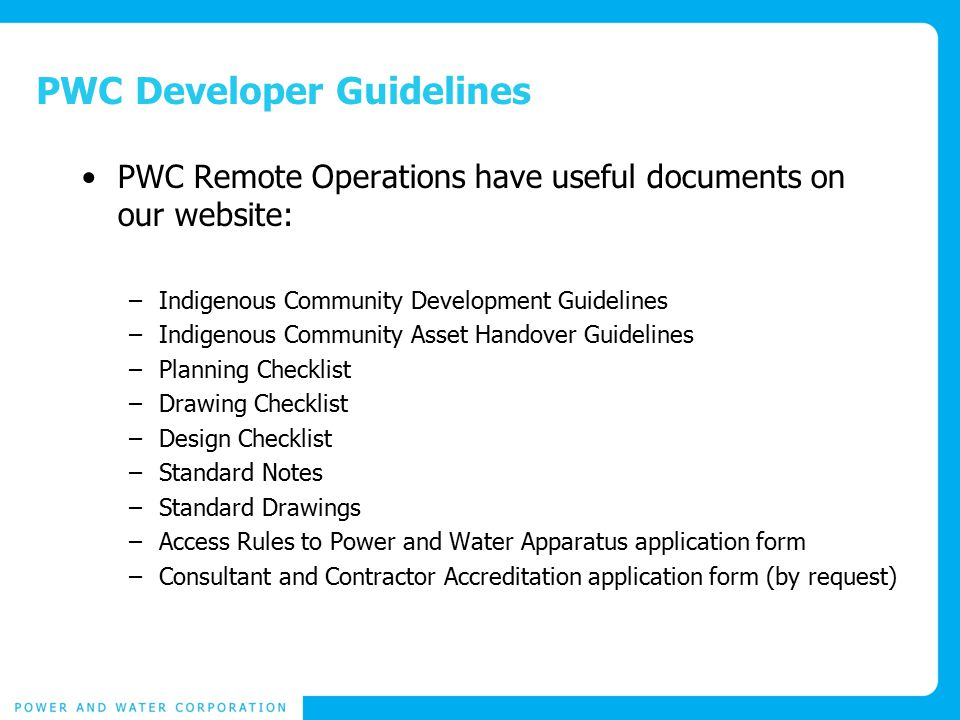 PWC Developer Guidelines PWC Remote Operations have useful documents on our website: –Indigenous Community Development Guidelines –Indigenous Community Asset Handover Guidelines –Planning Checklist –Drawing Checklist –Design Checklist –Standard Notes –Standard Drawings –Access Rules to Power and Water Apparatus application form –Consultant and Contractor Accreditation application form (by request)