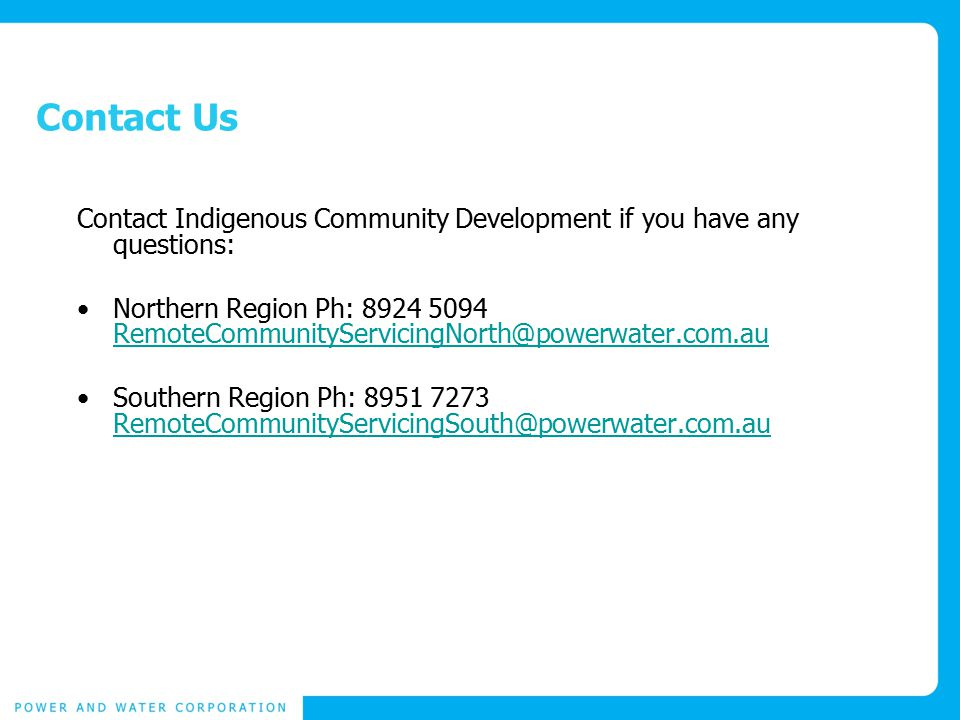 Contact Us Contact Indigenous Community Development if you have any questions: Northern Region Ph: 8924 5094 RemoteCommunityServicingNorth@powerwater.com.au RemoteCommunityServicingNorth@powerwater.com.au Southern Region Ph: 8951 7273 RemoteCommunityServicingSouth@powerwater.com.au RemoteCommunityServicingSouth@powerwater.com.au