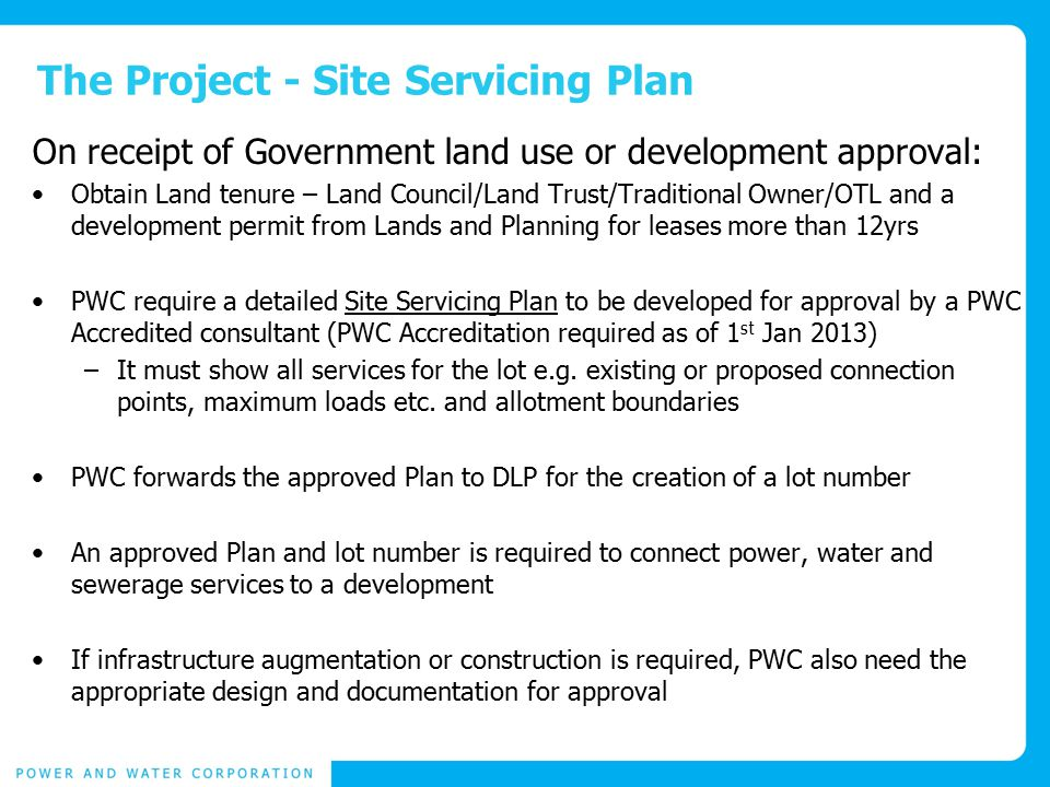 The Project - Site Servicing Plan On receipt of Government land use or development approval: Obtain Land tenure – Land Council/Land Trust/Traditional Owner/OTL and a development permit from Lands and Planning for leases more than 12yrs PWC require a detailed Site Servicing Plan to be developed for approval by a PWC Accredited consultant (PWC Accreditation required as of 1 st Jan 2013) –It must show all services for the lot e.g.