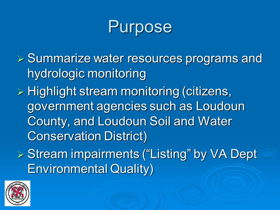 Purpose  Summarize water resources programs and hydrologic monitoring  Highlight stream monitoring (citizens, government agencies such as Loudoun Co