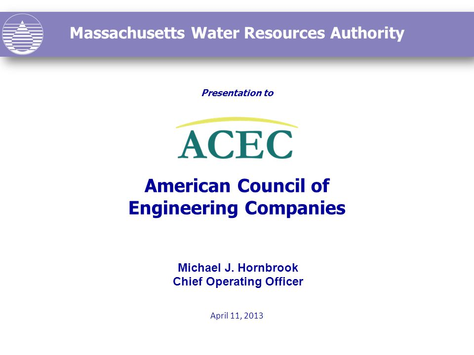 Massachusetts Water Resources Authority Presentation to American Council of Engineering Companies April 11, 2013 Michael J.