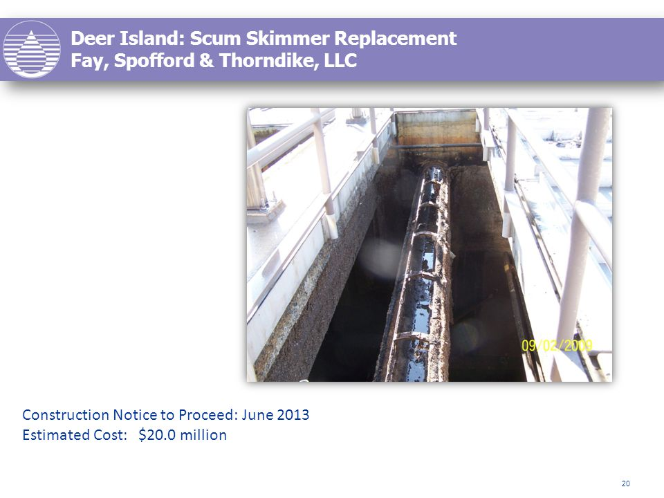 Deer Island: Scum Skimmer Replacement Fay, Spofford & Thorndike, LLC 20 Construction Notice to Proceed: June 2013 Estimated Cost: $20.0 million