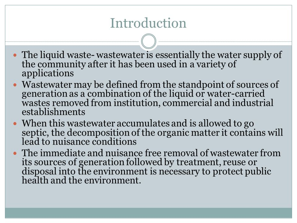 Introduction (contd.) Wastewater engineering is that branch of environmental engineering in which the basic principles of science and engineering are applied to solve the issues associated with the treatment and reuse of wastewater.