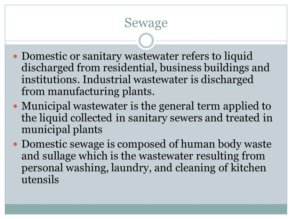 Sewage Domestic or sanitary wastewater refers to liquid discharged from residential, business buildings and institutions. Industrial wastewater is dis