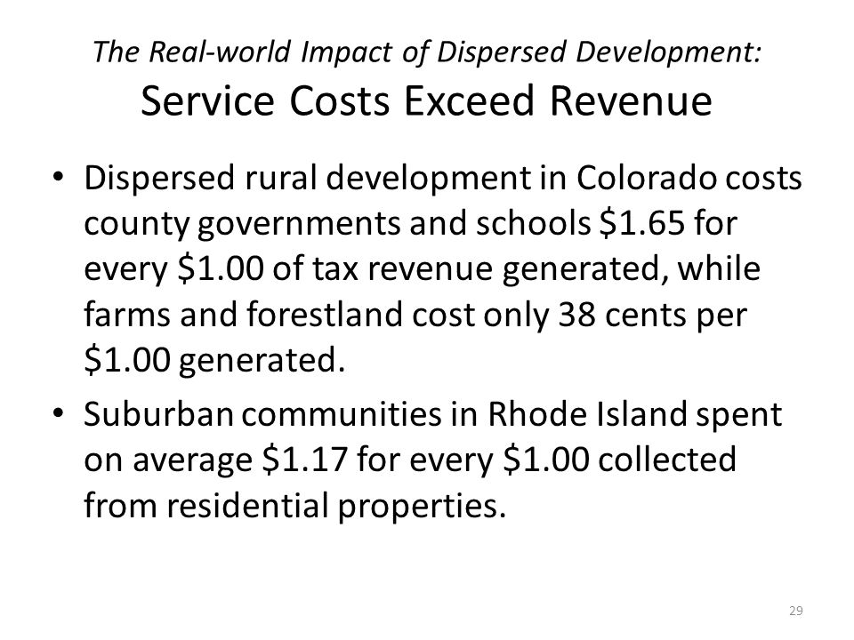 The Real-world Impact of Dispersed Development: Service Costs Exceed Revenue Dispersed rural development in Colorado costs county governments and schools $1.65 for every $1.00 of tax revenue generated, while farms and forestland cost only 38 cents per $1.00 generated.