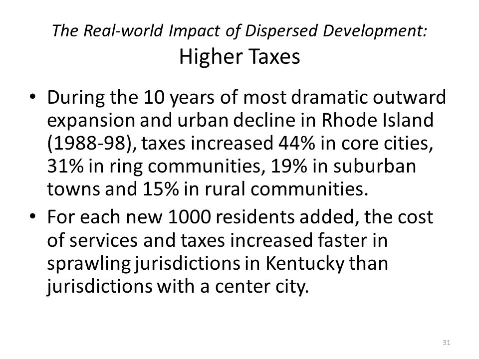 The Real-world Impact of Dispersed Development: Higher Taxes During the 10 years of most dramatic outward expansion and urban decline in Rhode Island (1988-98), taxes increased 44% in core cities, 31% in ring communities, 19% in suburban towns and 15% in rural communities.