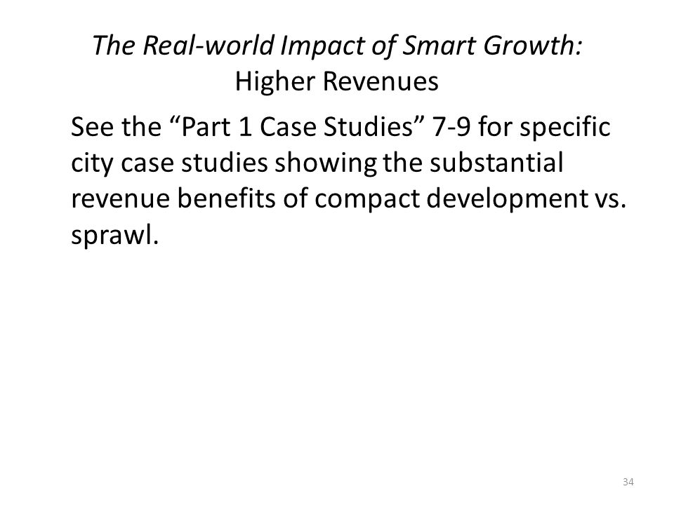 The Real-world Impact of Smart Growth: Higher Revenues See the Part 1 Case Studies 7-9 for specific city case studies showing the substantial revenue benefits of compact development vs.