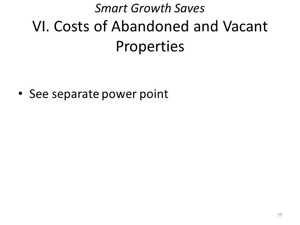 Smart Growth Saves VI. Costs of Abandoned and Vacant Properties See separate power point 39