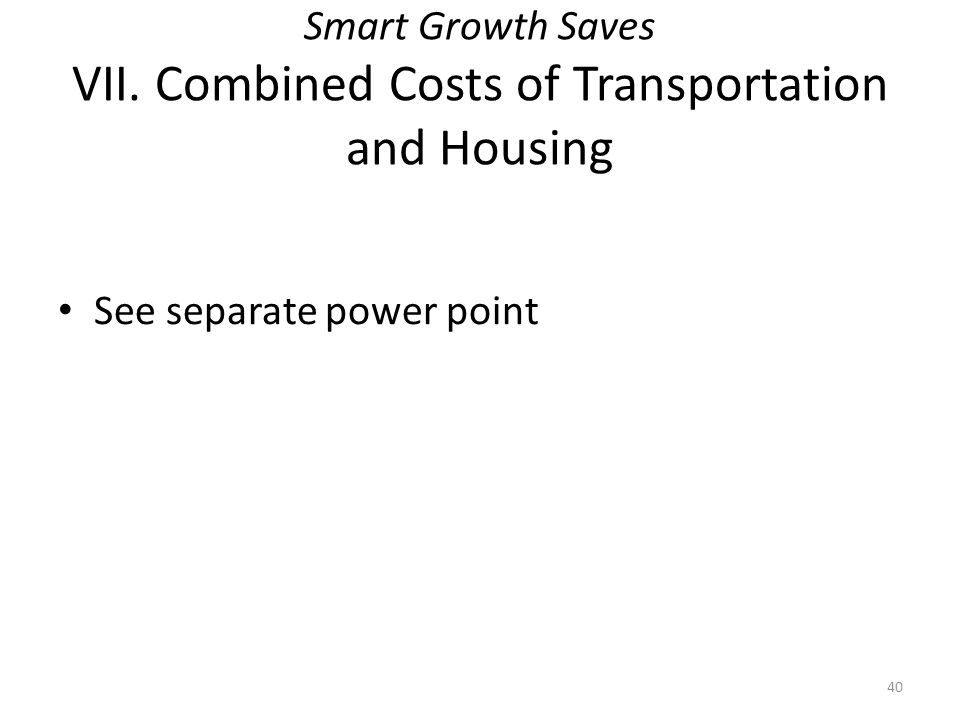Smart Growth Saves VII. Combined Costs of Transportation and Housing See separate power point 40