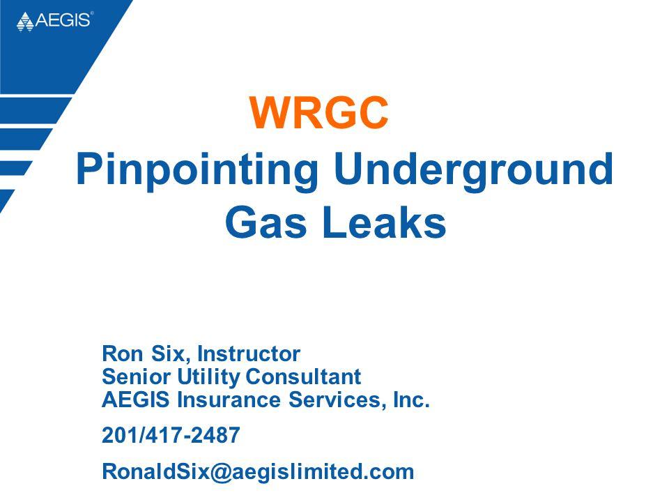 Ron Six, Instructor Senior Utility Consultant AEGIS Insurance Services, Inc. 201/417-2487 RonaldSix@aegislimited.com WRGC Pinpointing Underground Gas