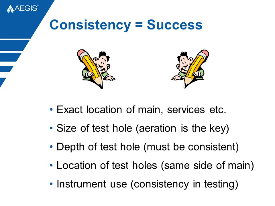 Consistency = Success Exact location of main, services etc. Size of test hole (aeration is the key) Depth of test hole (must be consistent) Location o
