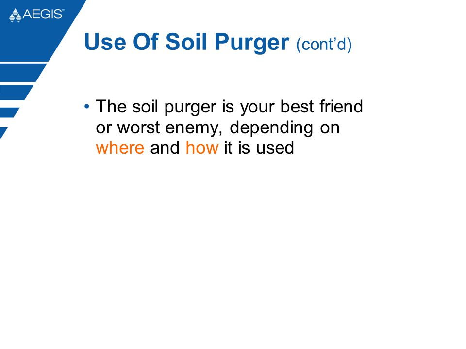 Use Of Soil Purger (cont'd) The soil purger is your best friend or worst enemy, depending on where and how it is used