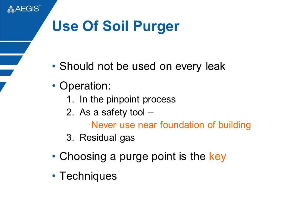 Use Of Soil Purger Should not be used on every leak Operation: 1. In the pinpoint process 2. As a safety tool – Never use near foundation of building
