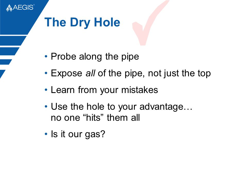 """The Dry Hole Probe along the pipe Expose all of the pipe, not just the top Learn from your mistakes Use the hole to your advantage… no one """"hits"""" them"""