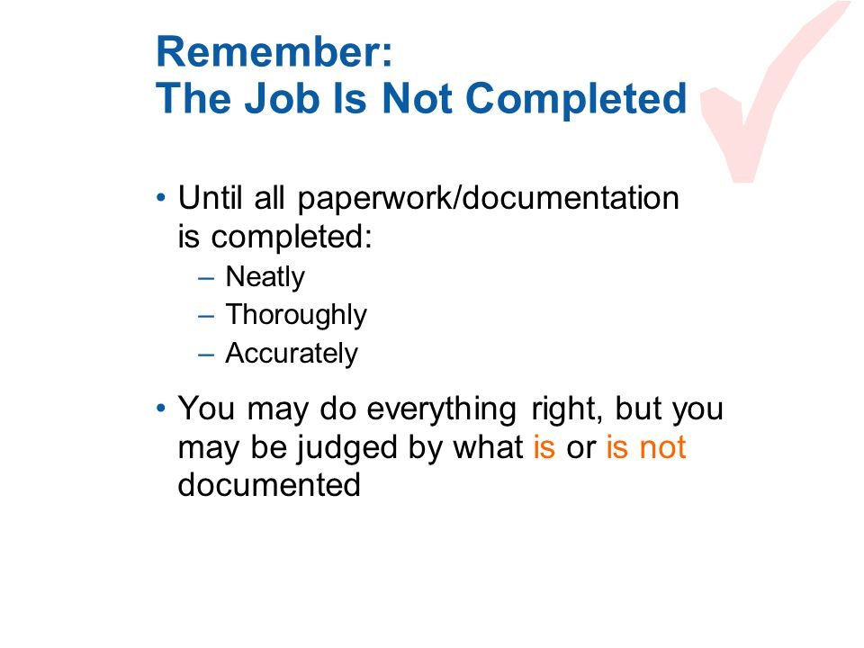 Remember: The Job Is Not Completed Until all paperwork/documentation is completed: –Neatly –Thoroughly –Accurately You may do everything right, but yo