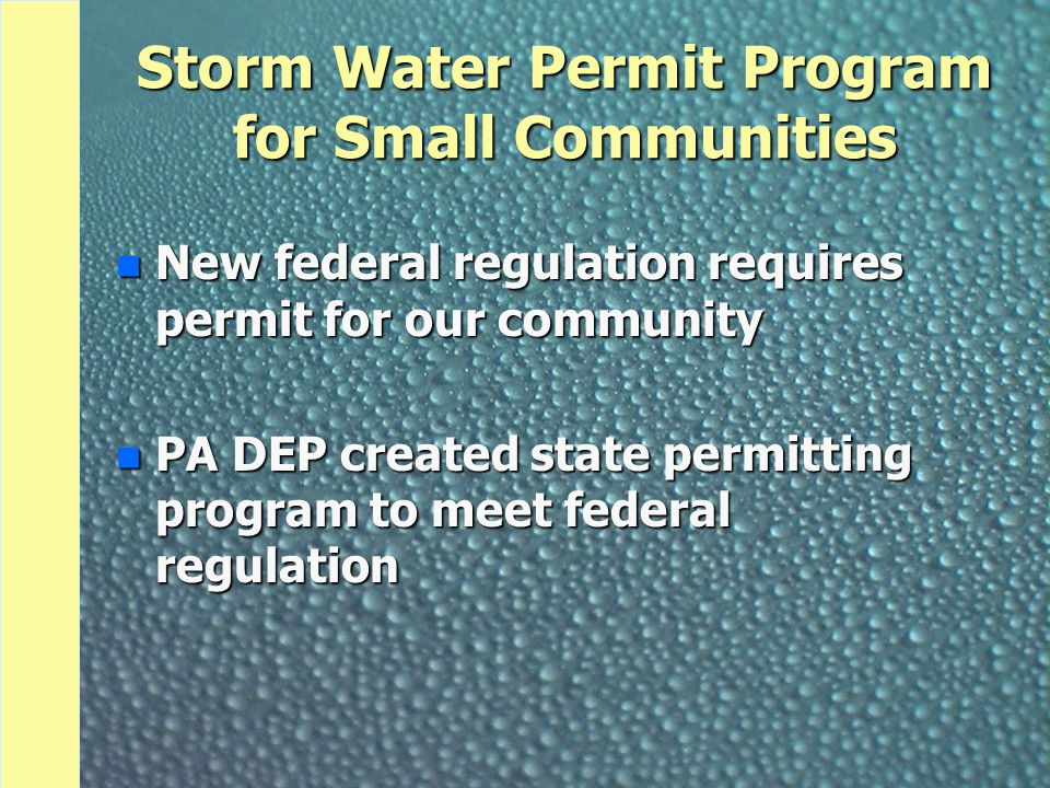 Storm Water Permit Program for Small Communities n New federal regulation requires permit for our community n PA DEP created state permitting program to meet federal regulation