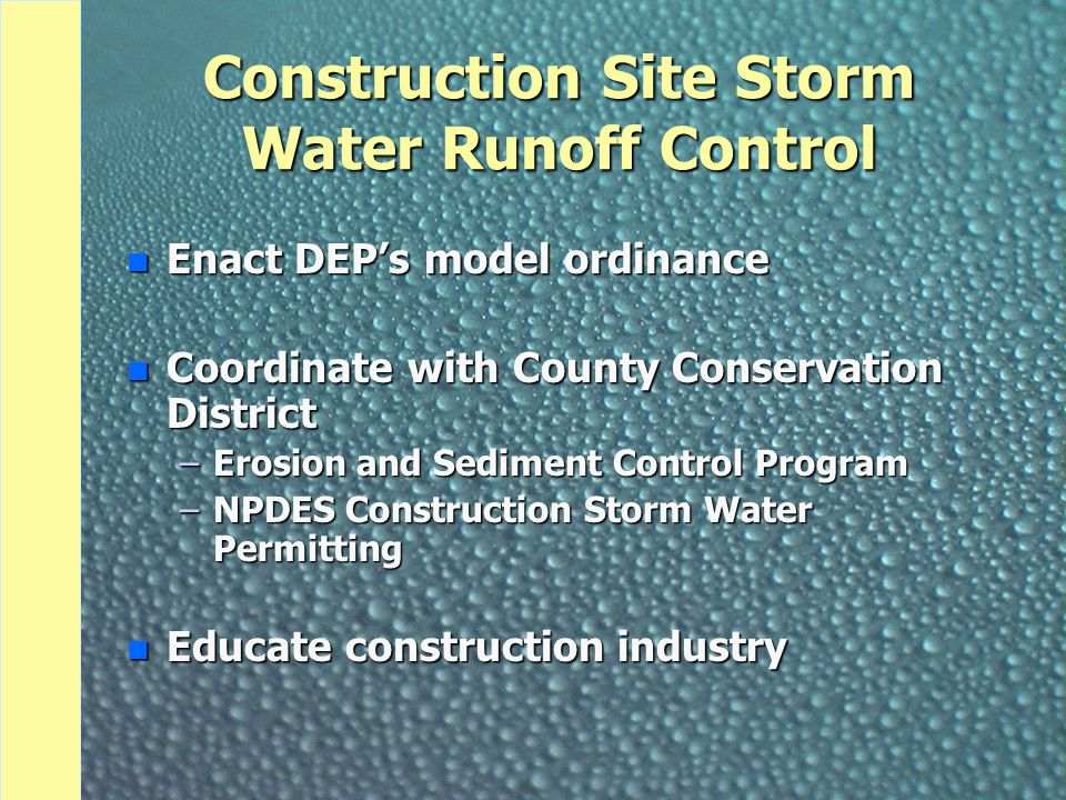 Construction Site Storm Water Runoff Control n Enact DEP's model ordinance n Coordinate with County Conservation District –Erosion and Sediment Control Program –NPDES Construction Storm Water Permitting n Educate construction industry