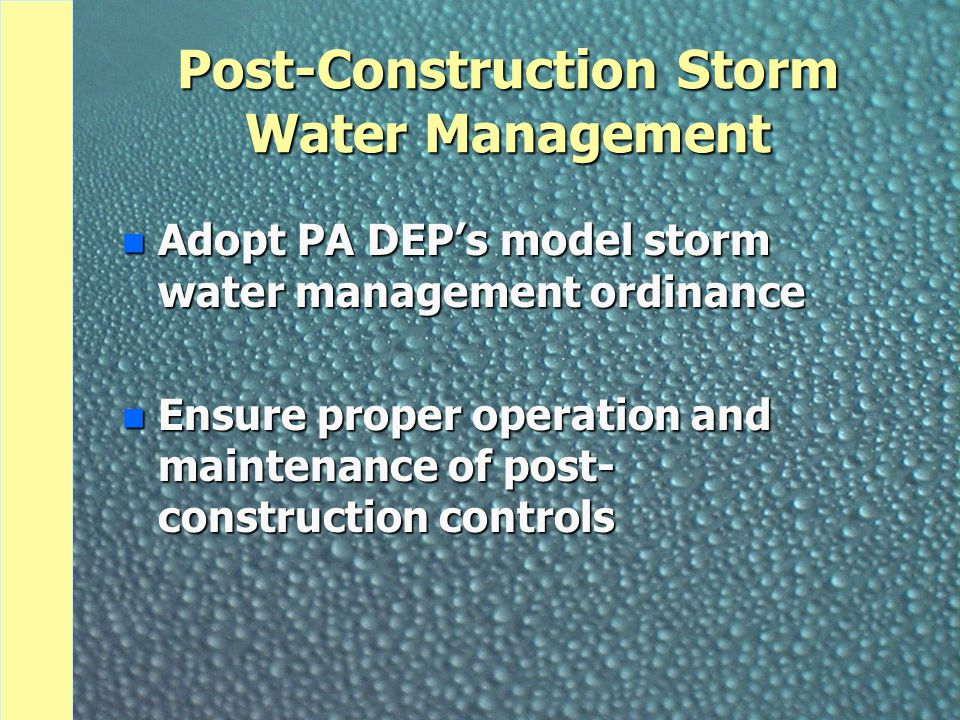 Post-Construction Storm Water Management n Adopt PA DEP's model storm water management ordinance n Ensure proper operation and maintenance of post- co