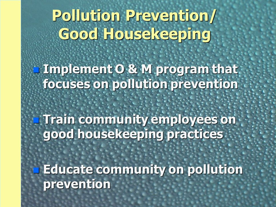 Pollution Prevention/ Good Housekeeping n Implement O & M program that focuses on pollution prevention n Train community employees on good housekeepin