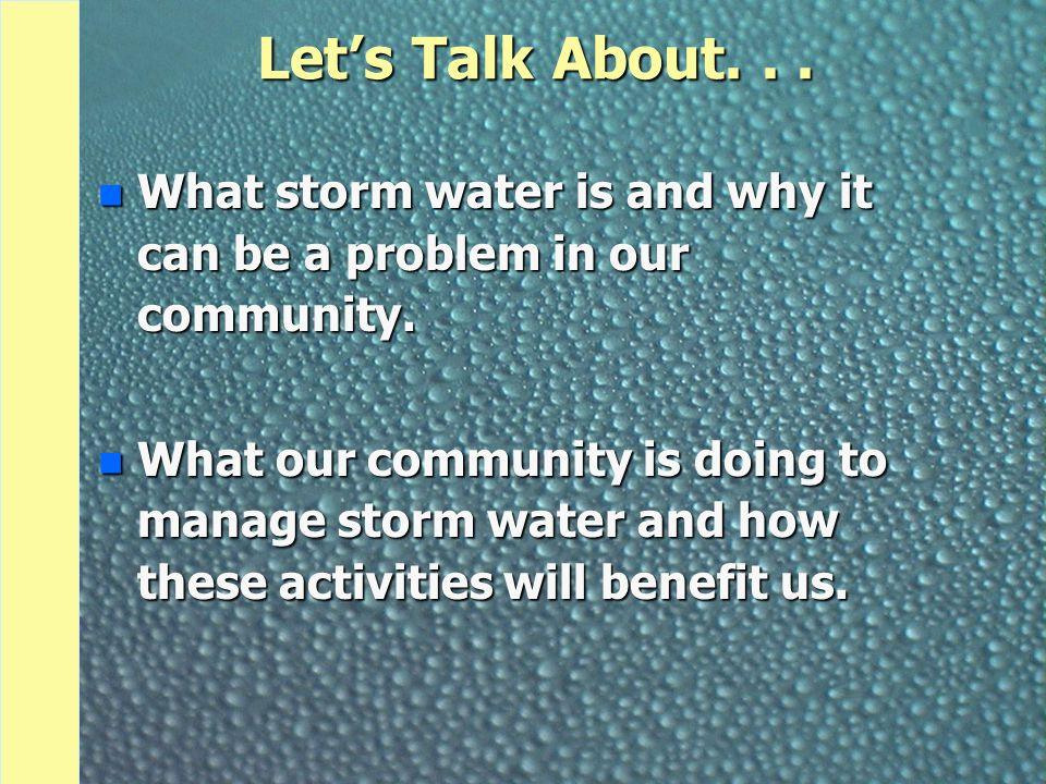 Let's Talk About... n What storm water is and why it can be a problem in our community. n What our community is doing to manage storm water and how th