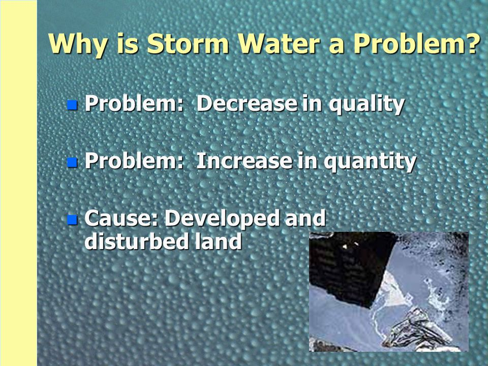 Why is Storm Water a Problem? n Problem: Decrease in quality n Problem: Increase in quantity n Cause: Developed and disturbed land
