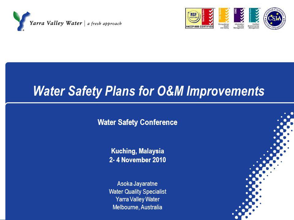 Water Safety Plans for O&M Improvements Water Safety Conference Kuching, Malaysia 2- 4 November 2010 Asoka Jayaratne Water Quality Specialist Yarra Va