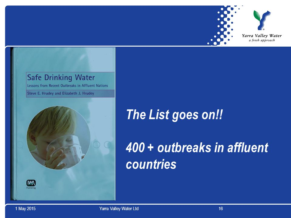 1 May 2015Yarra Valley Water Ltd16 The List goes on!! 400 + outbreaks in affluent countries