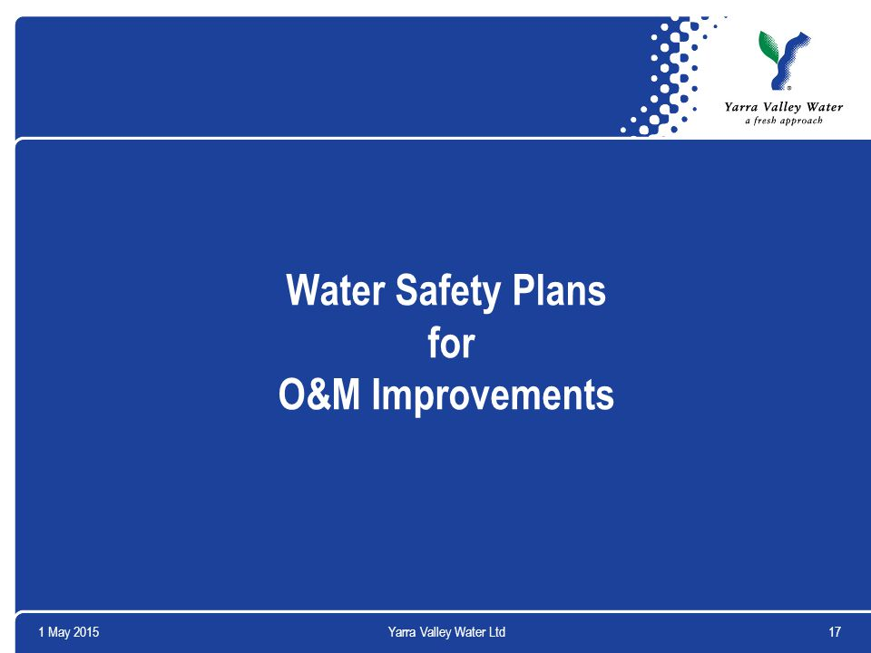 1 May 201517Yarra Valley Water Ltd Water Safety Plans for O&M Improvements
