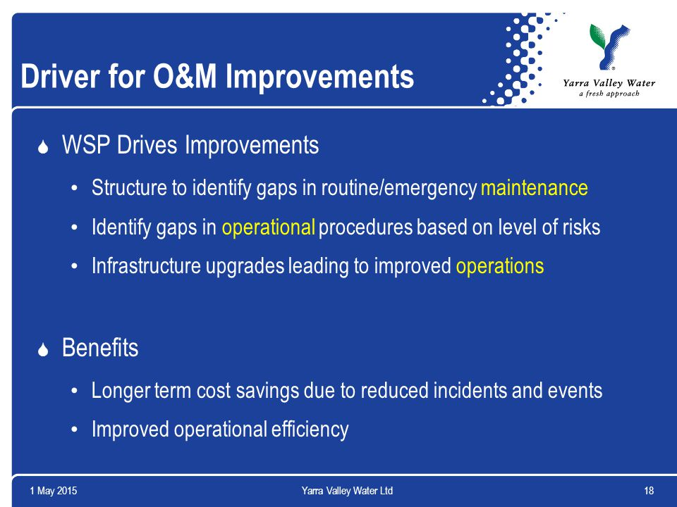 1 May 201518Yarra Valley Water Ltd Driver for O&M Improvements  WSP Drives Improvements Structure to identify gaps in routine/emergency maintenance Identify gaps in operational procedures based on level of risks Infrastructure upgrades leading to improved operations  Benefits Longer term cost savings due to reduced incidents and events Improved operational efficiency