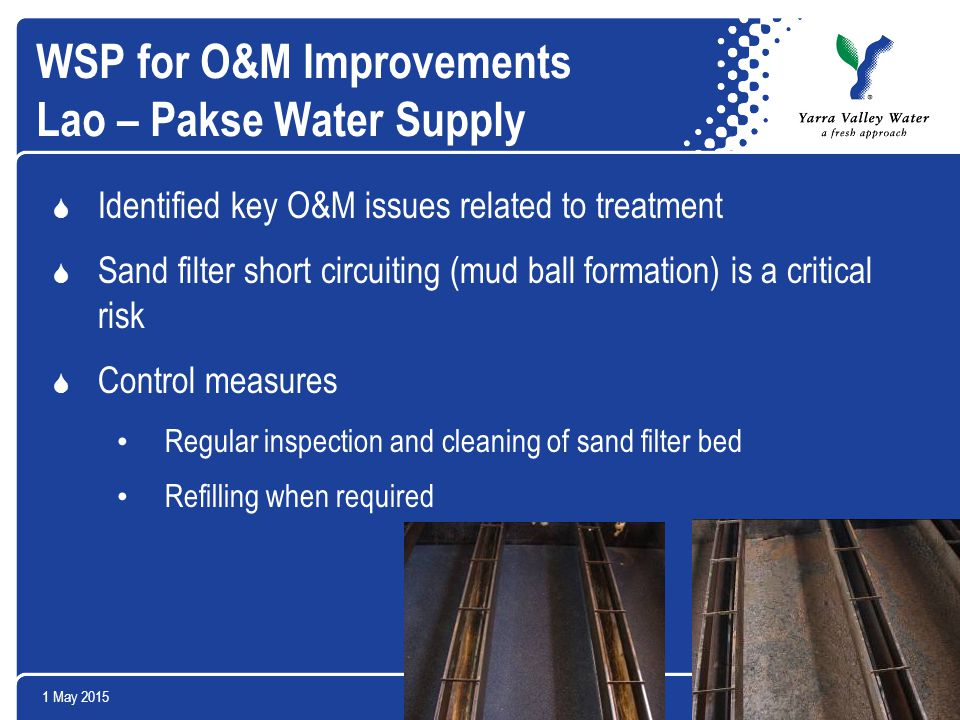 1 May 201521Yarra Valley Water Ltd WSP for O&M Improvements Lao – Pakse Water Supply  Identified key O&M issues related to treatment  Sand filter short circuiting (mud ball formation) is a critical risk  Control measures Regular inspection and cleaning of sand filter bed Refilling when required