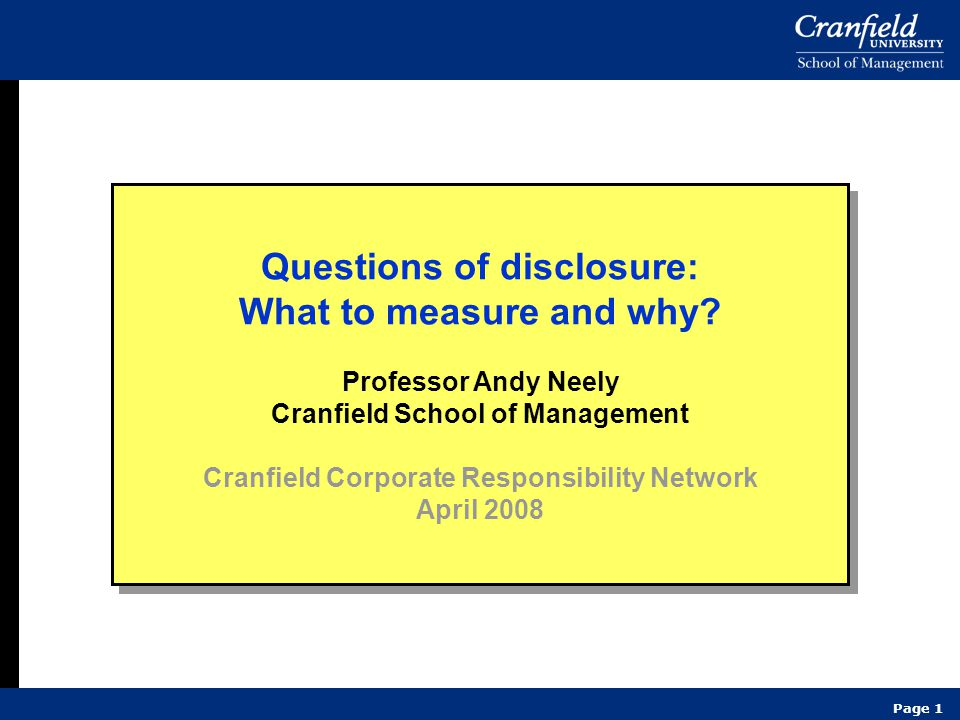 Page 1 Questions of disclosure: What to measure and why? Professor Andy Neely Cranfield School of Management Cranfield Corporate Responsibility Networ