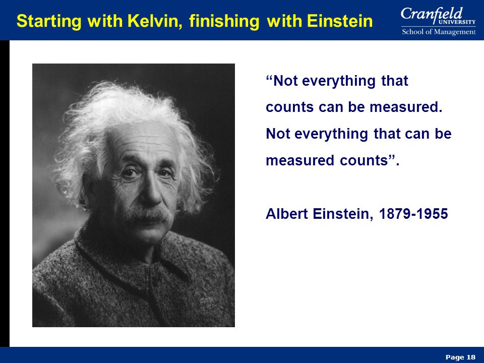 "Page 18 Starting with Kelvin, finishing with Einstein ""Not everything that counts can be measured. Not everything that can be measured counts"". Albert"