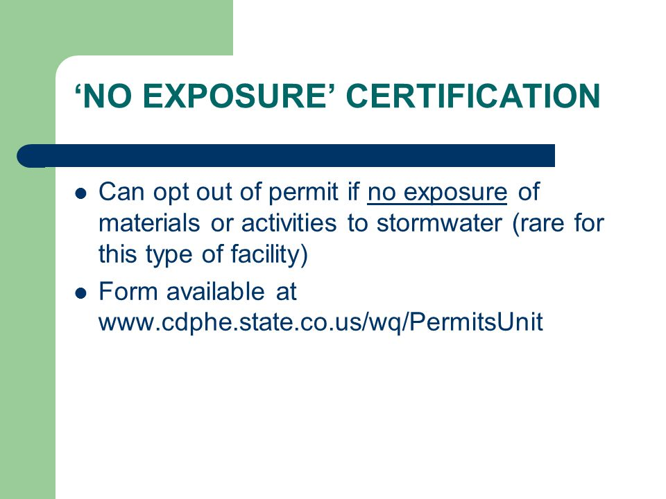 'NO EXPOSURE' CERTIFICATION Can opt out of permit if no exposure of materials or activities to stormwater (rare for this type of facility) Form available at www.cdphe.state.co.us/wq/PermitsUnit