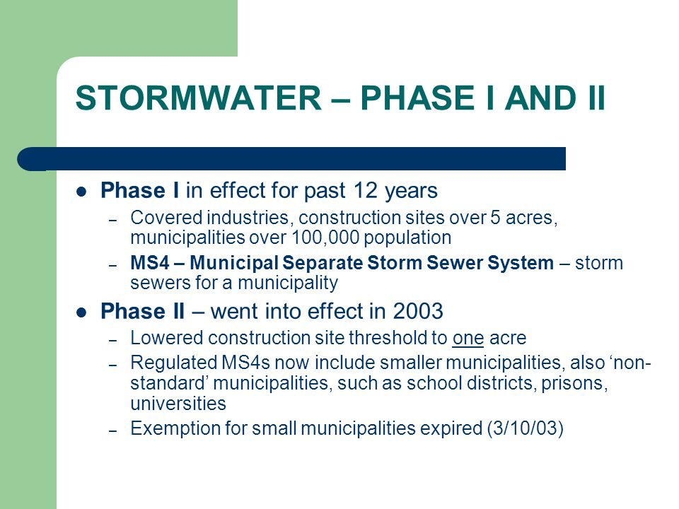 STORMWATER – PHASE I AND II Phase I in effect for past 12 years – Covered industries, construction sites over 5 acres, municipalities over 100,000 population – MS4 – Municipal Separate Storm Sewer System – storm sewers for a municipality Phase II – went into effect in 2003 – Lowered construction site threshold to one acre – Regulated MS4s now include smaller municipalities, also 'non- standard' municipalities, such as school districts, prisons, universities – Exemption for small municipalities expired (3/10/03)