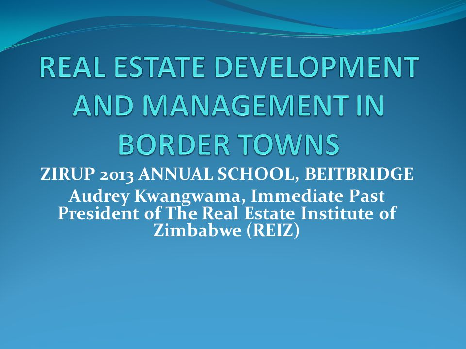 ZIRUP 2013 ANNUAL SCHOOL, BEITBRIDGE Audrey Kwangwama, Immediate Past President of The Real Estate Institute of Zimbabwe (REIZ)
