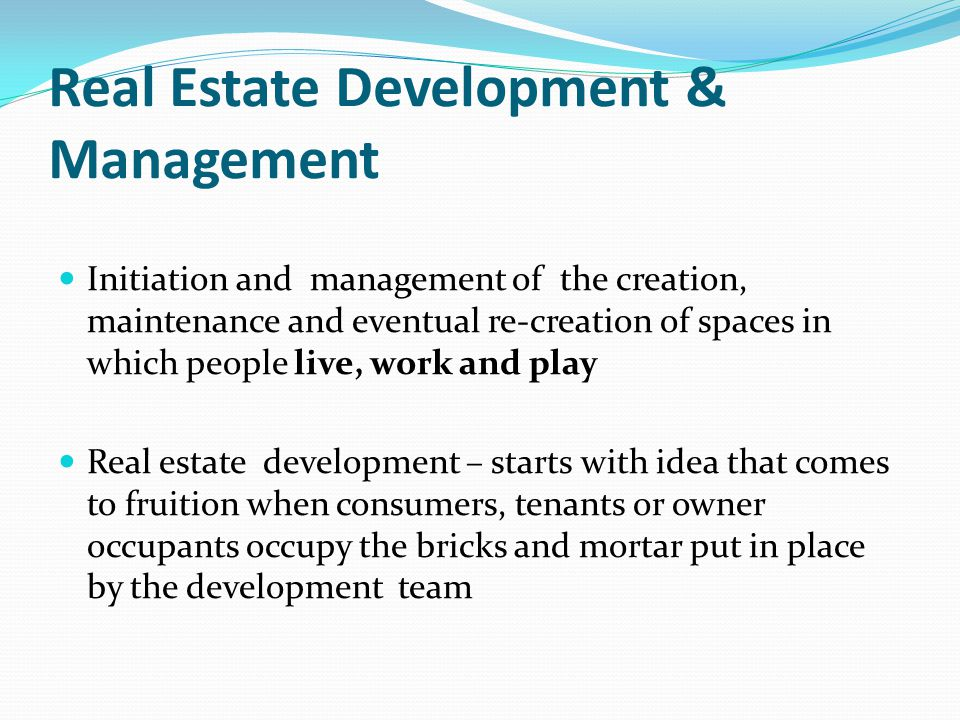 Real Estate Development & Management Initiation and management of the creation, maintenance and eventual re-creation of spaces in which people live, work and play Real estate development – starts with idea that comes to fruition when consumers, tenants or owner occupants occupy the bricks and mortar put in place by the development team