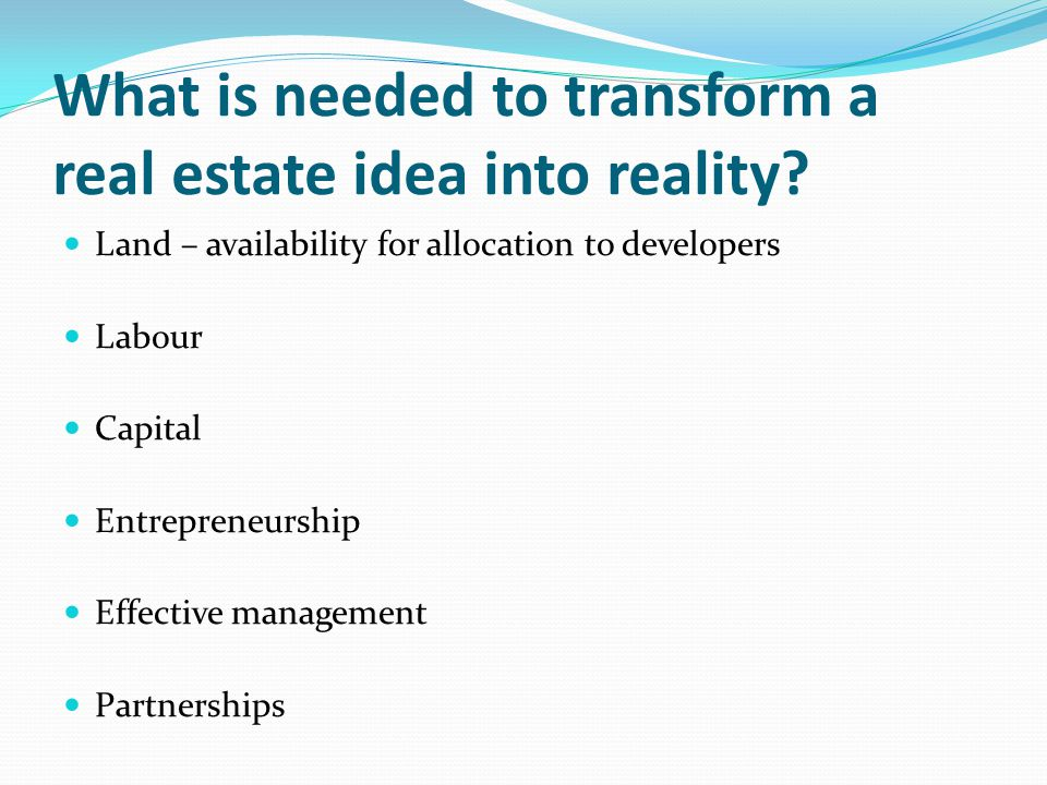 What is needed to transform a real estate idea into reality.