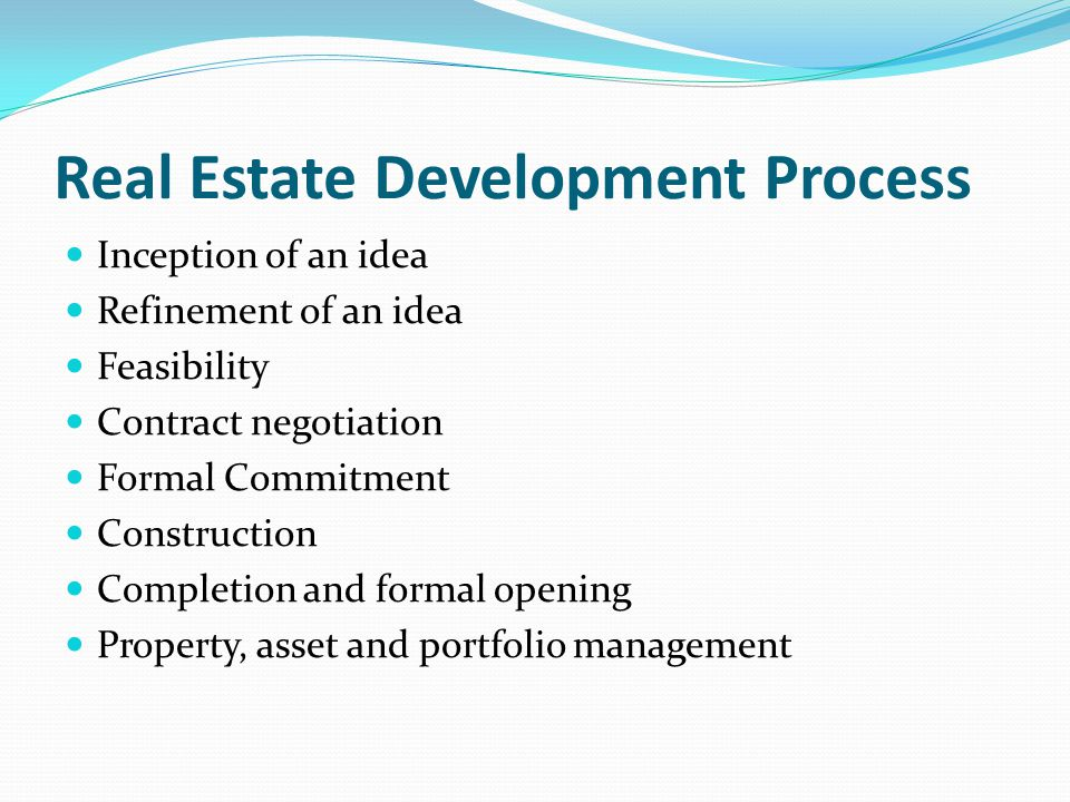 Real Estate Development Process Inception of an idea Refinement of an idea Feasibility Contract negotiation Formal Commitment Construction Completion and formal opening Property, asset and portfolio management
