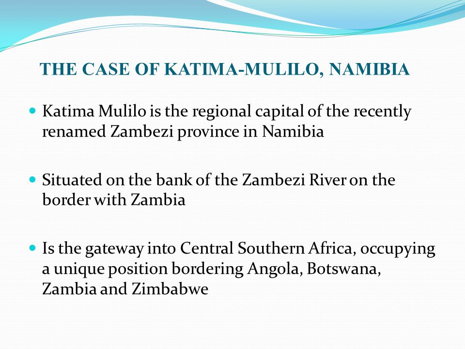 THE CASE OF KATIMA-MULILO, NAMIBIA Katima Mulilo is the regional capital of the recently renamed Zambezi province in Namibia Situated on the bank of the Zambezi River on the border with Zambia Is the gateway into Central Southern Africa, occupying a unique position bordering Angola, Botswana, Zambia and Zimbabwe