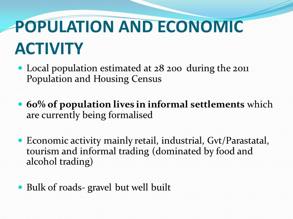 POPULATION AND ECONOMIC ACTIVITY Local population estimated at 28 200 during the 2011 Population and Housing Census 60% of population lives in informal settlements which are currently being formalised Economic activity mainly retail, industrial, Gvt/Parastatal, tourism and informal trading (dominated by food and alcohol trading) Bulk of roads- gravel but well built