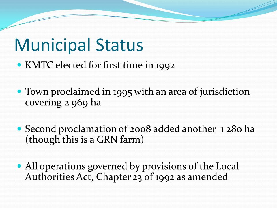 Municipal Status KMTC elected for first time in 1992 Town proclaimed in 1995 with an area of jurisdiction covering 2 969 ha Second proclamation of 2008 added another 1 280 ha (though this is a GRN farm) All operations governed by provisions of the Local Authorities Act, Chapter 23 of 1992 as amended