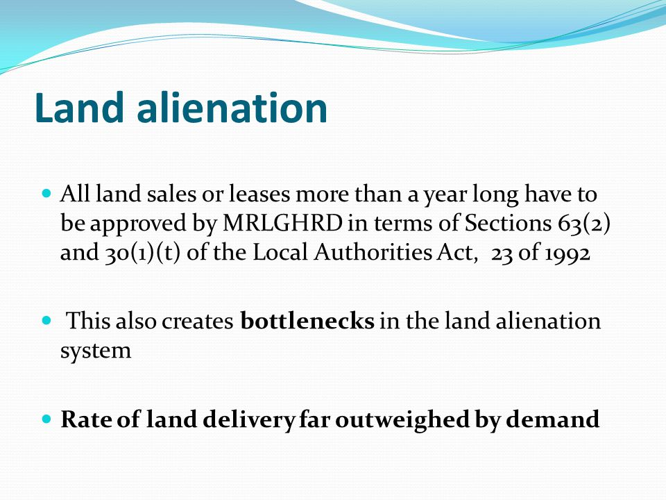 Land alienation All land sales or leases more than a year long have to be approved by MRLGHRD in terms of Sections 63(2) and 30(1)(t) of the Local Authorities Act, 23 of 1992 This also creates bottlenecks in the land alienation system Rate of land delivery far outweighed by demand