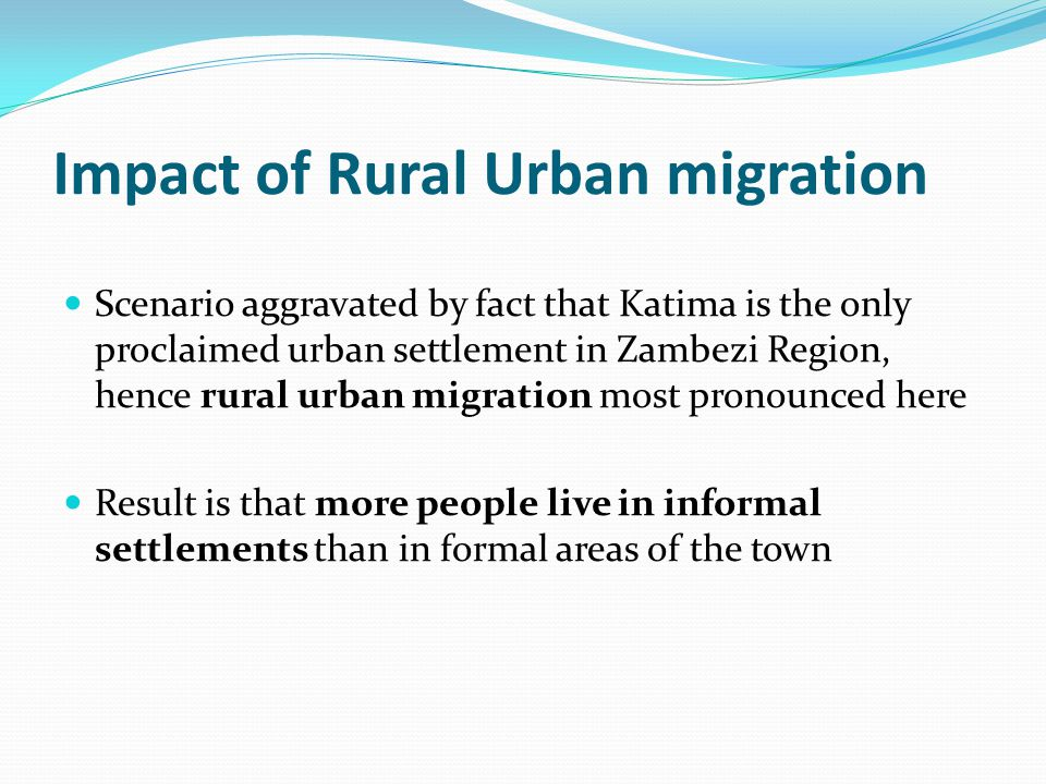 Impact of Rural Urban migration Scenario aggravated by fact that Katima is the only proclaimed urban settlement in Zambezi Region, hence rural urban migration most pronounced here Result is that more people live in informal settlements than in formal areas of the town