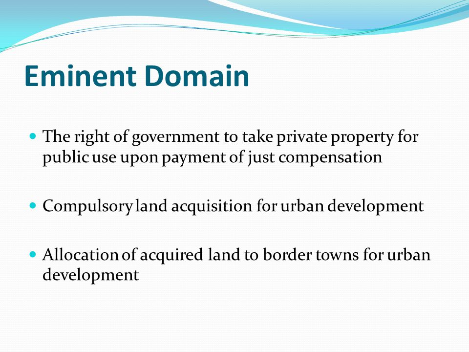 Eminent Domain The right of government to take private property for public use upon payment of just compensation Compulsory land acquisition for urban development Allocation of acquired land to border towns for urban development