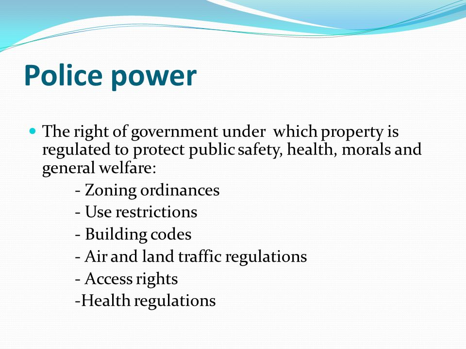 Police power The right of government under which property is regulated to protect public safety, health, morals and general welfare: - Zoning ordinances - Use restrictions - Building codes - Air and land traffic regulations - Access rights -Health regulations